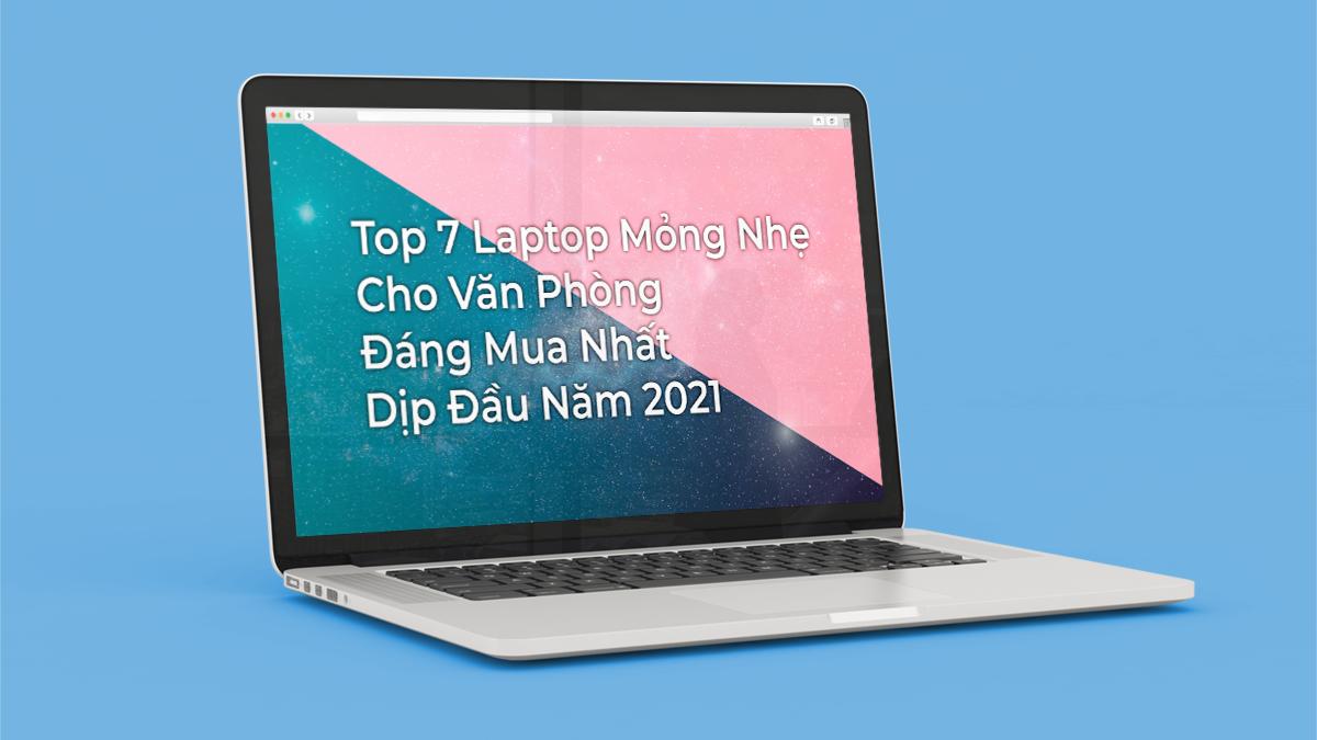 Top 7 Laptop Văn Phòng Mỏng Nhẹ Đáng Mua Nhất Đầu Năm 2021