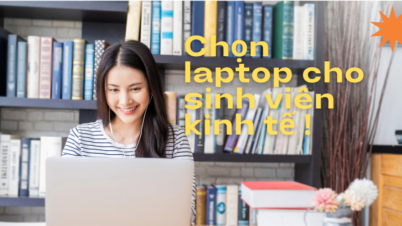 Lựa chọn laptop cho sinh viên kinh tế 2021 cấu hình tốt, chi phí hợp lý